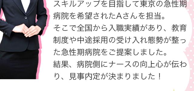 スキルアップを目指して東京の急性期病院を希望されたAさんを担当。そこで全国から入職実績があり、教育制度や中途採用の受け入れ態勢が整った急性期病院をご提案しました。結果、病院側にナースの向上心が伝わり、見事内定が決まりました!